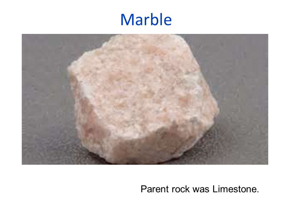 Marble Parent rock was Limestone.