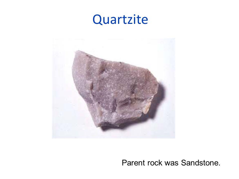 Quartzite Parent rock was Sandstone.