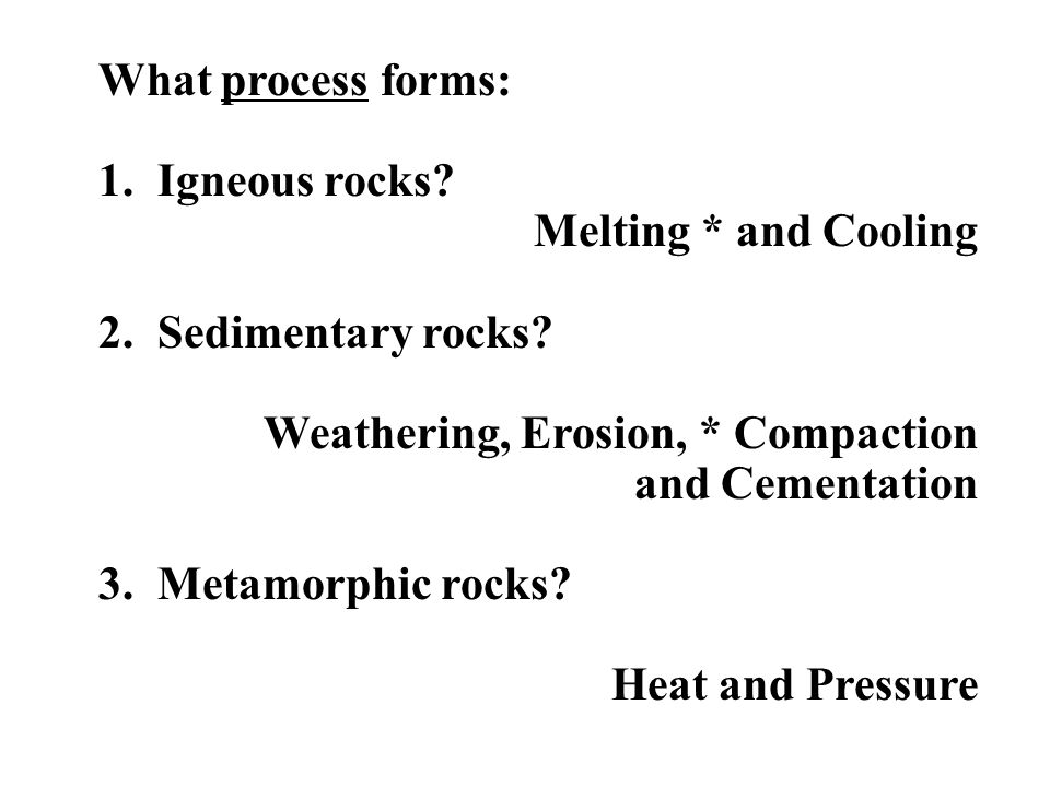 What process forms: 1. Igneous rocks Melting * and Cooling. 2. Sedimentary rocks Weathering, Erosion, * Compaction and Cementation.