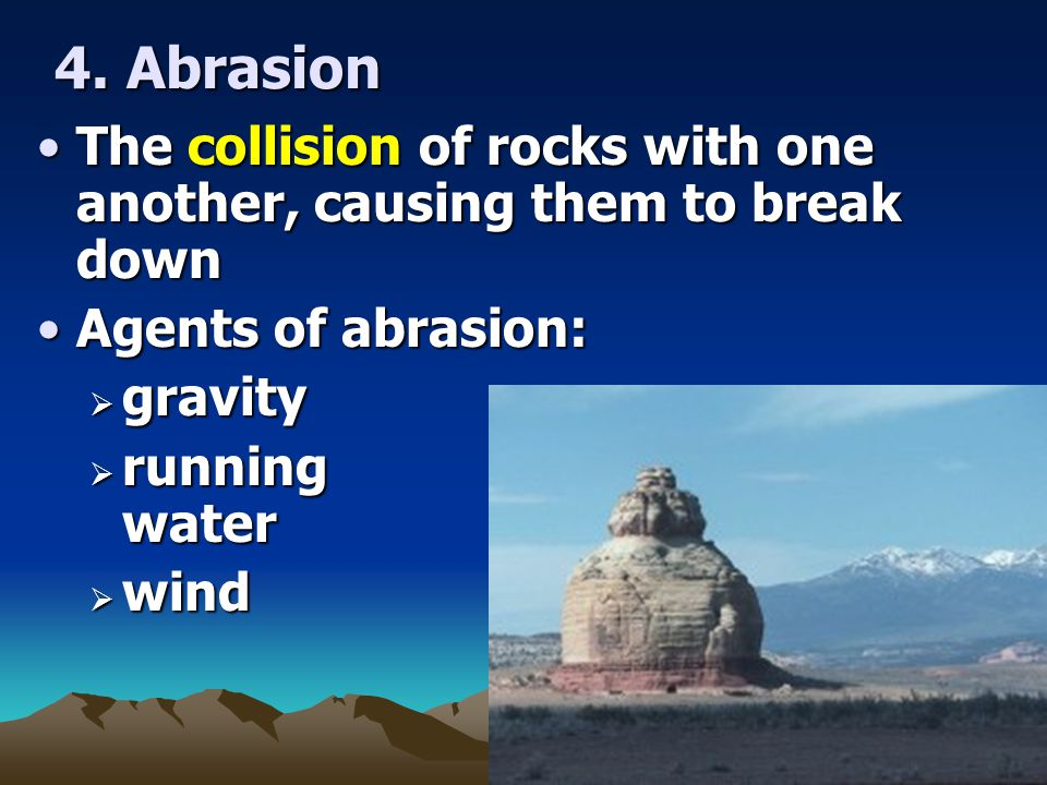 4. Abrasion The collision of rocks with one another, causing them to break down. Agents of abrasion: