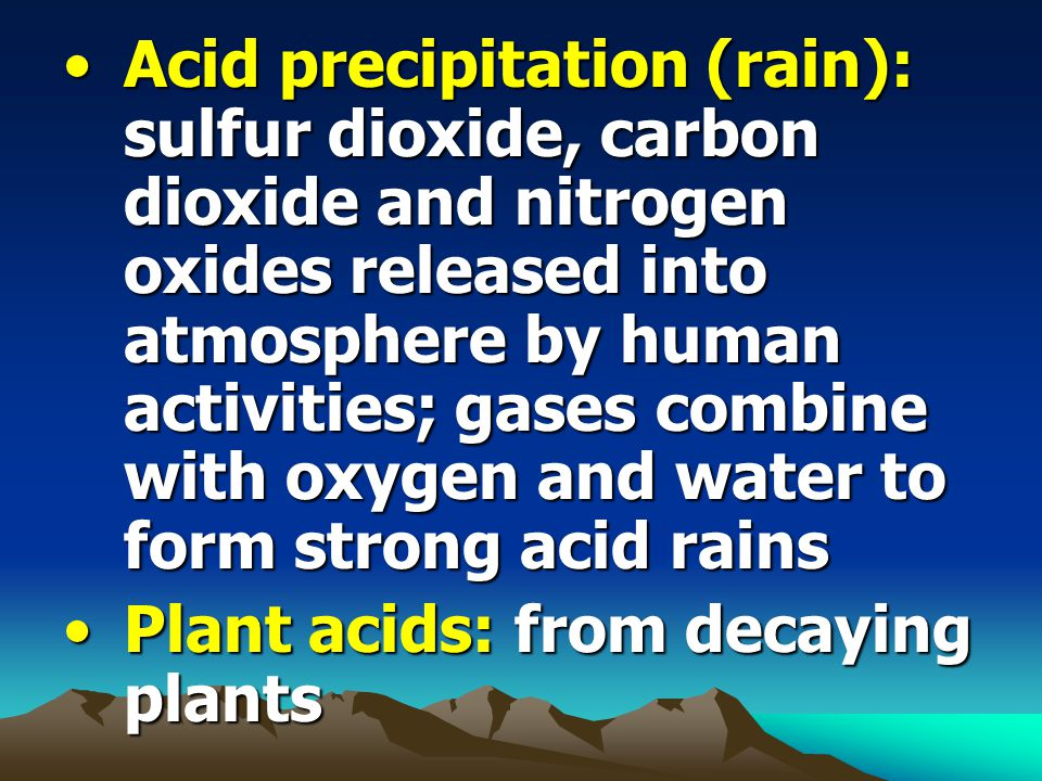 Acid precipitation (rain): sulfur dioxide, carbon dioxide and nitrogen oxides released into atmosphere by human activities; gases combine with oxygen and water to form strong acid rains