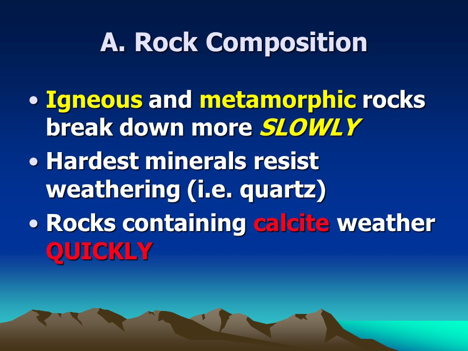 A. Rock Composition Igneous and metamorphic rocks break down more SLOWLY. Hardest minerals resist weathering (i.e. quartz)