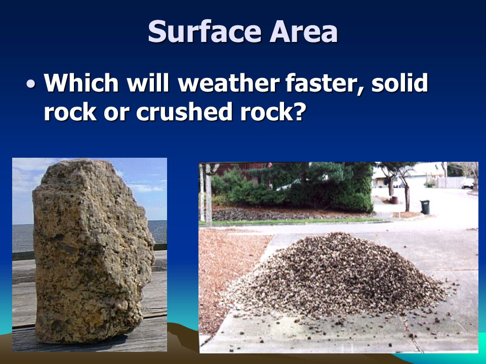 Surface Area Which will weather faster, solid rock or crushed rock