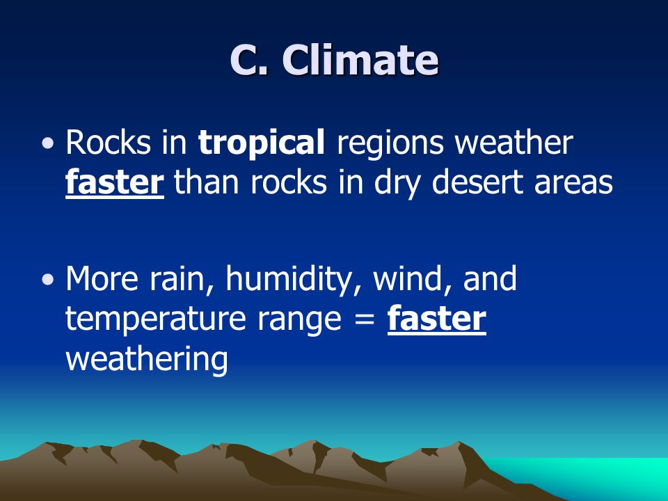 C. Climate Rocks in tropical regions weather faster than rocks in dry desert areas.