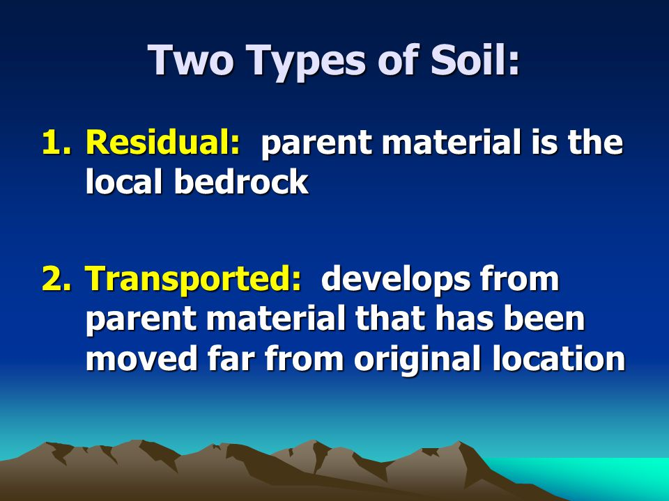 Two Types of Soil: Residual: parent material is the local bedrock