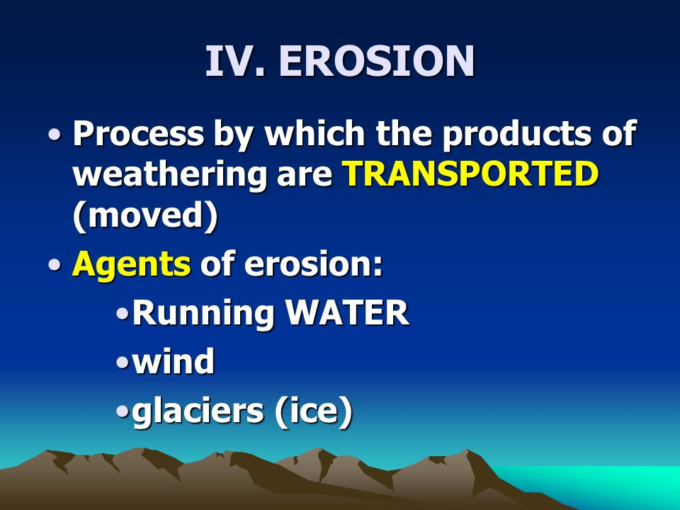 IV. EROSION Process by which the products of weathering are TRANSPORTED (moved) Agents of erosion: