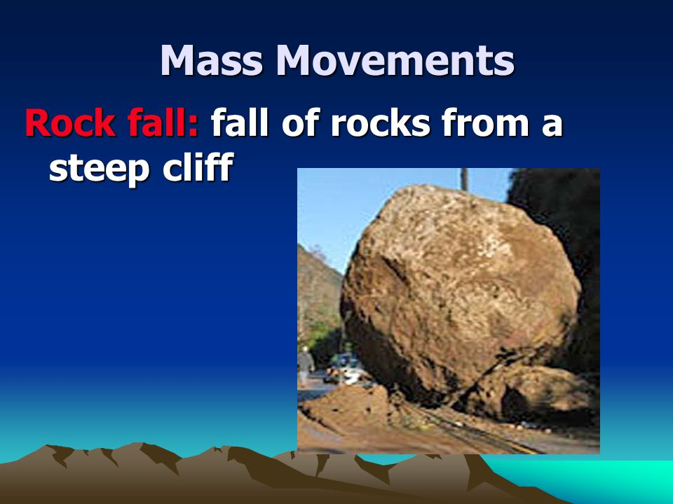 Mass Movements Rock fall: fall of rocks from a steep cliff