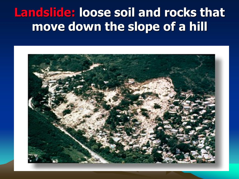 Landslide: loose soil and rocks that move down the slope of a hill