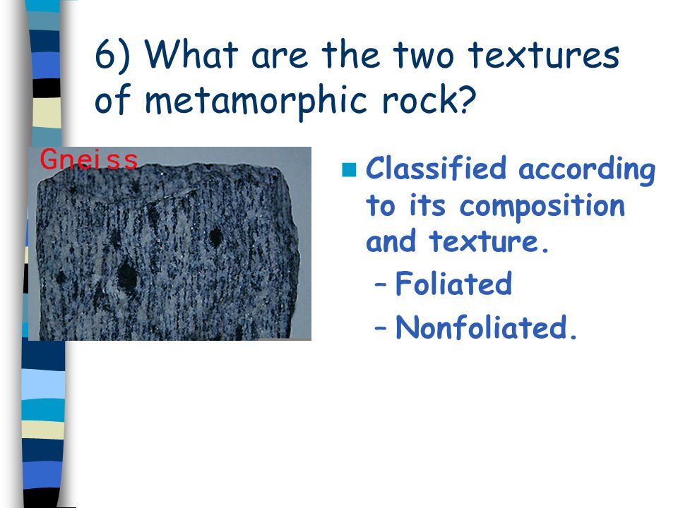 6) What are the two textures of metamorphic rock