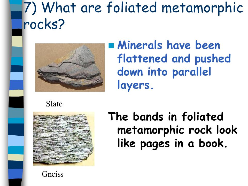 7) What are foliated metamorphic rocks
