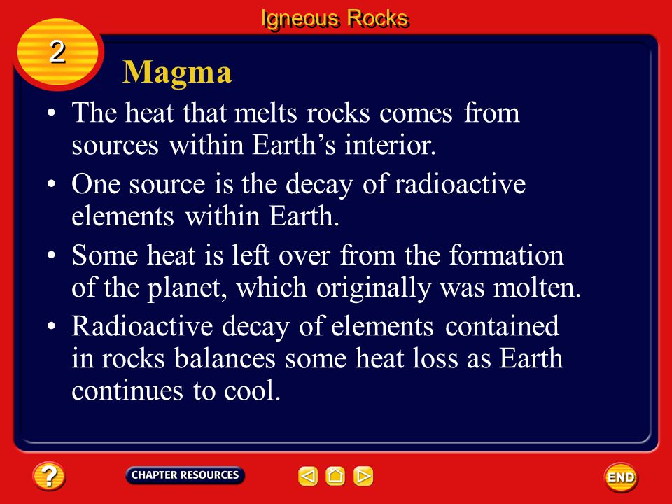 Igneous Rocks 2. Magma. The heat that melts rocks comes from sources within Earth's interior.