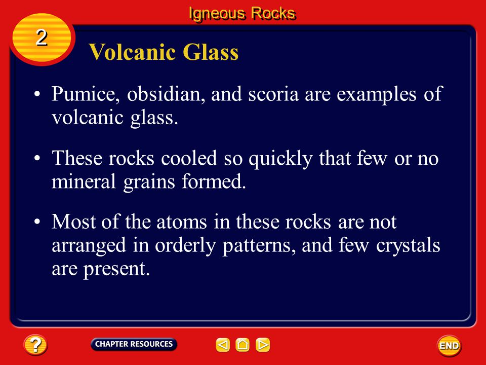Igneous Rocks 2. Volcanic Glass. Pumice, obsidian, and scoria are examples of volcanic glass.