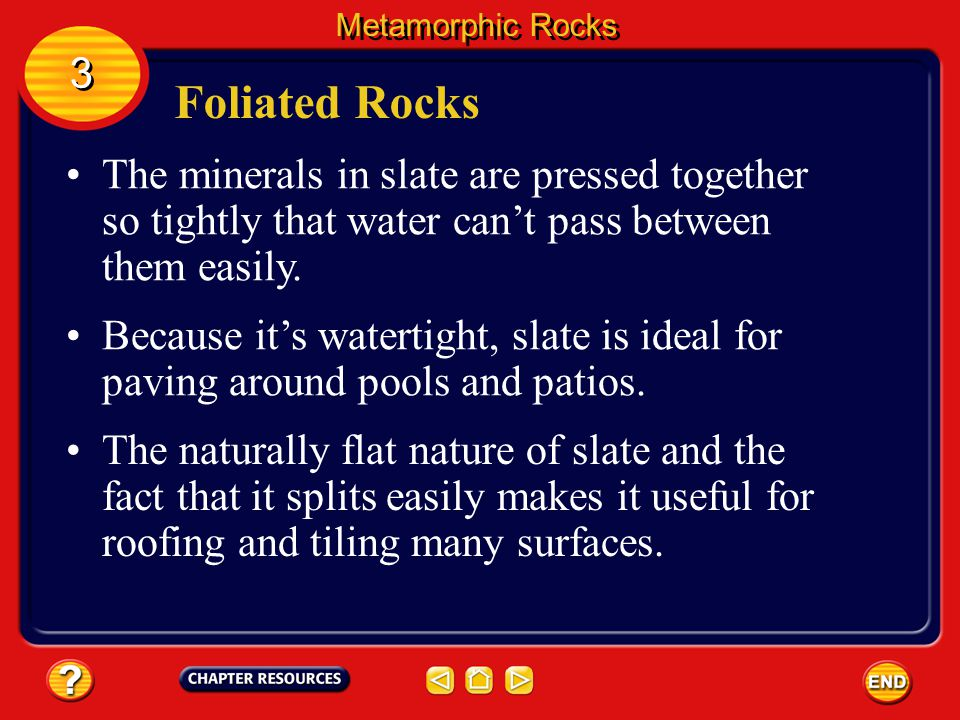 Metamorphic Rocks 3. Foliated Rocks. The minerals in slate are pressed together so tightly that water can't pass between them easily.