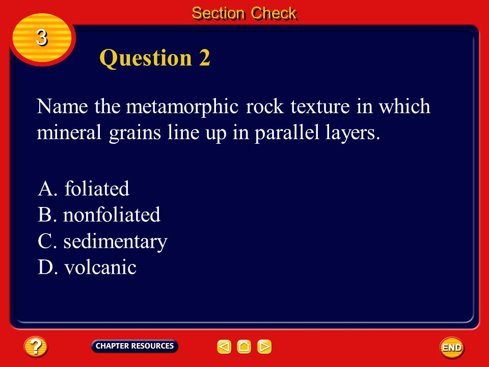 Section Check 3. Question 2. Name the metamorphic rock texture in which mineral grains line up in parallel layers.