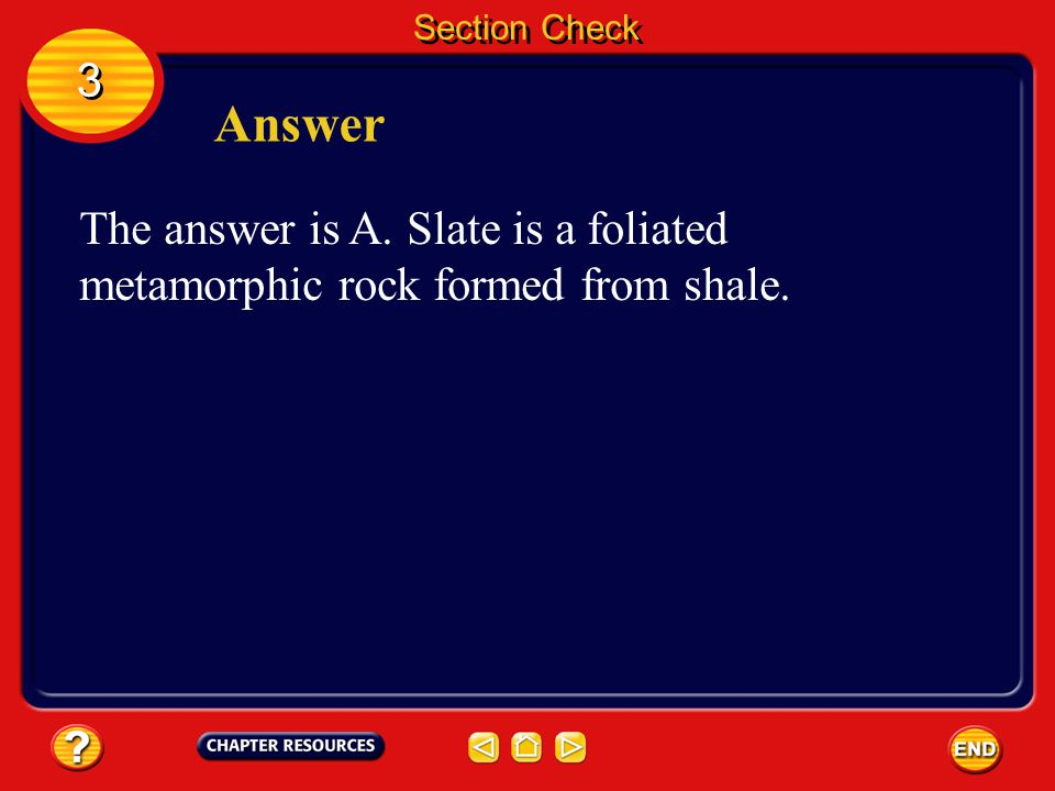 Section Check 3 Answer The answer is A. Slate is a foliated metamorphic rock formed from shale.