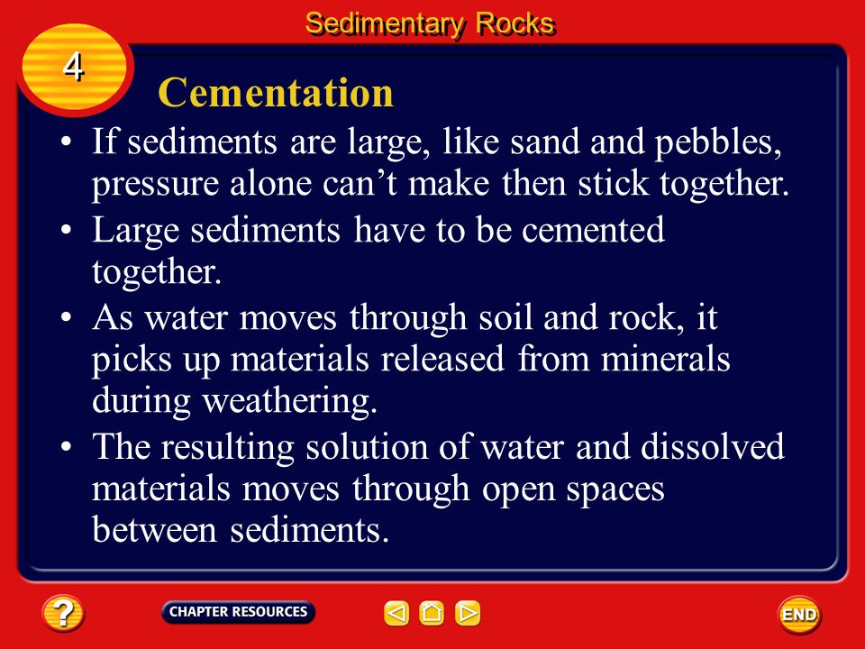 Sedimentary Rocks 4. Cementation. If sediments are large, like sand and pebbles, pressure alone can't make then stick together.