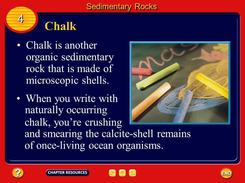 Sedimentary Rocks 4. Chalk. Chalk is another organic sedimentary rock that is made of microscopic shells.
