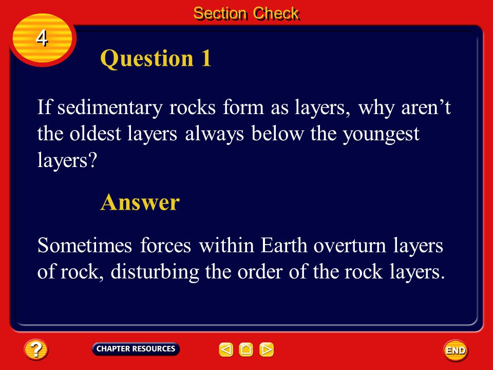 Section Check 4. Question 1. If sedimentary rocks form as layers, why aren't the oldest layers always below the youngest layers