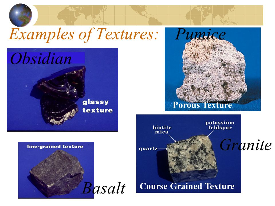 Examples of Textures: Pumice Obsidian Granite Basalt Porous Texture
