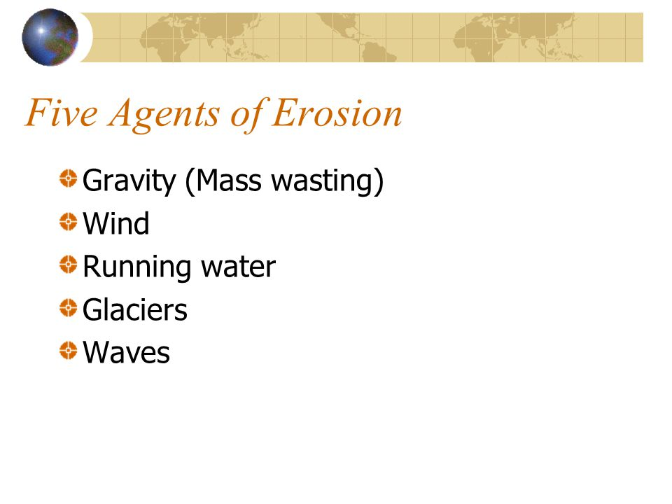 Five Agents of Erosion Gravity (Mass wasting) Wind Running water