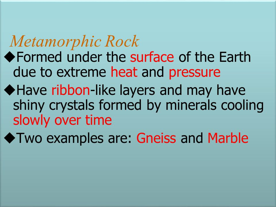 Metamorphic Rock Formed under the surface of the Earth due to extreme heat and pressure.