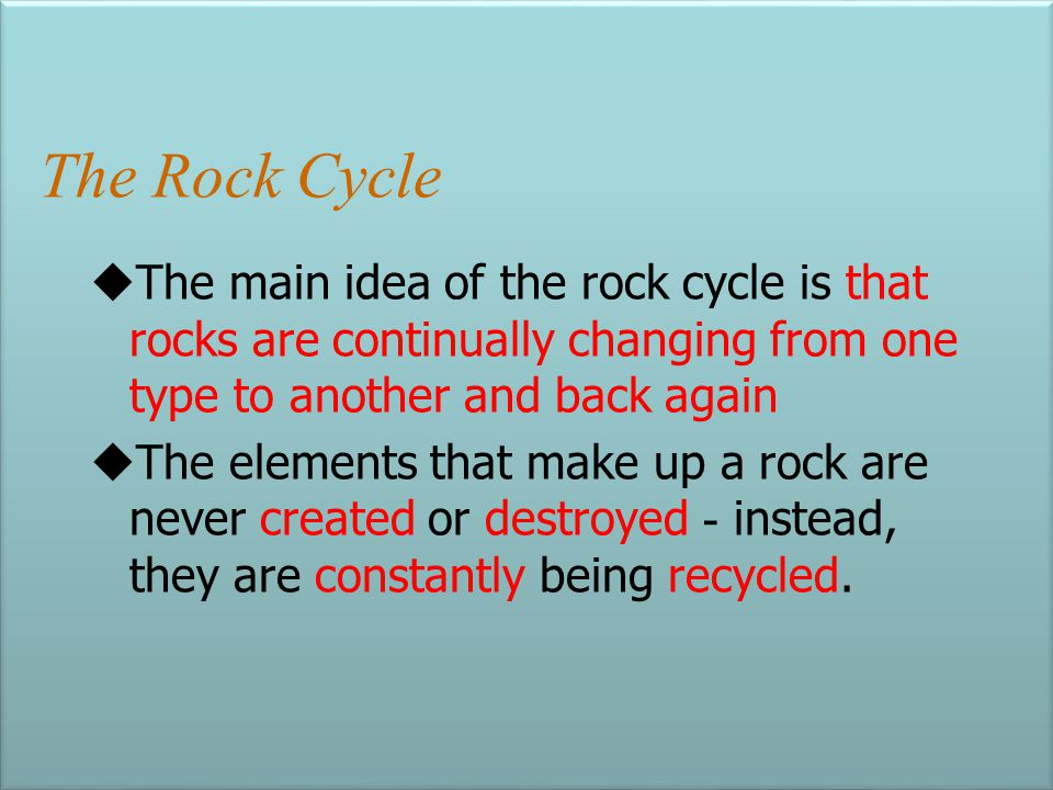 The Rock Cycle The main idea of the rock cycle is that rocks are continually changing from one type to another and back again.