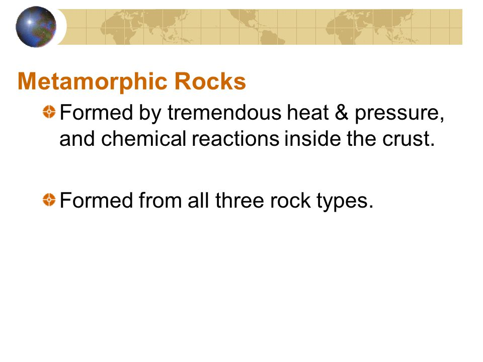 Metamorphic Rocks Formed by tremendous heat & pressure, and chemical reactions inside the crust.