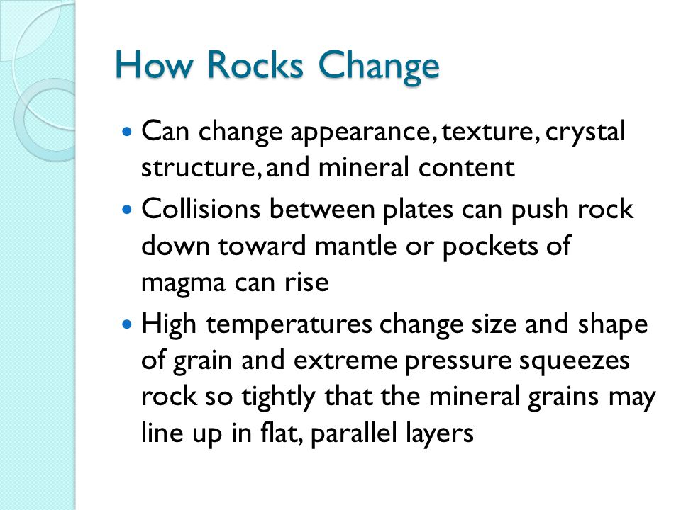 How Rocks Change Can change appearance, texture, crystal structure, and mineral content.
