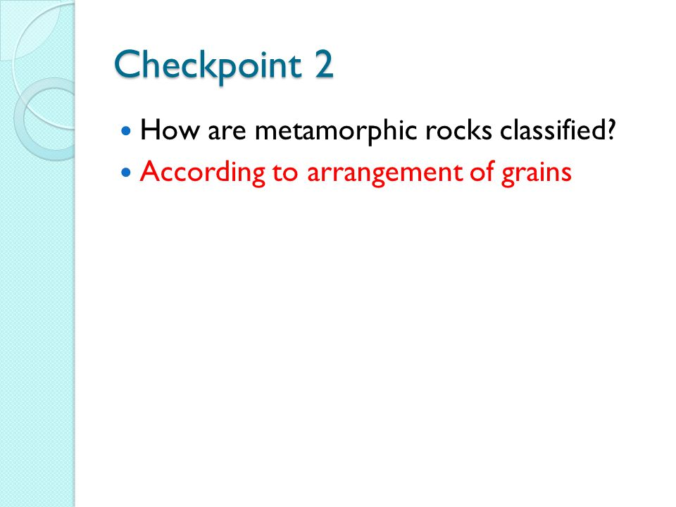 Checkpoint 2 How are metamorphic rocks classified