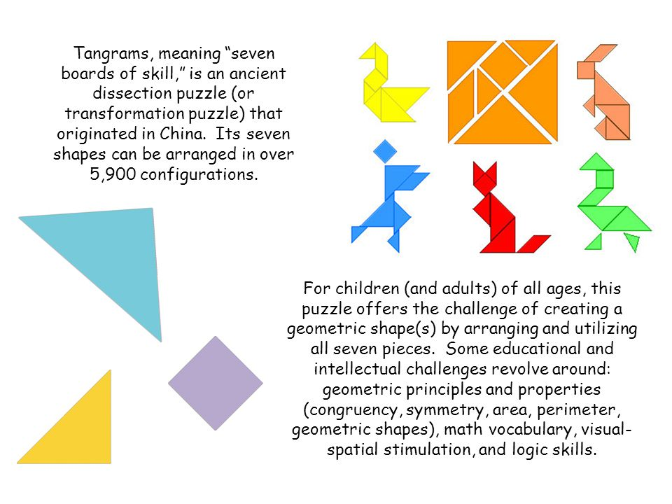 Tangrams, meaning seven boards of skill, is an ancient dissection puzzle (or transformation puzzle) that originated in China. Its seven shapes can be arranged in over 5,900 configurations.