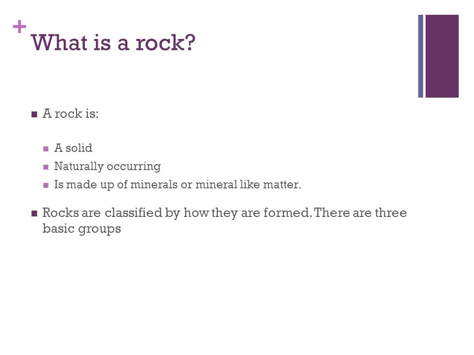 What is a rock A rock is: A solid. Naturally occurring. Is made up of minerals or mineral like matter.