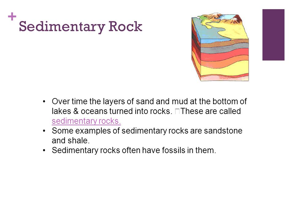 Sedimentary Rock Over time the layers of sand and mud at the bottom of lakes & oceans turned into rocks. These are called sedimentary rocks.