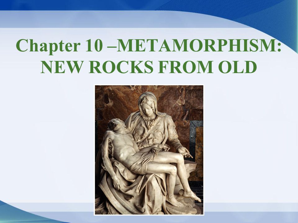 Chapter 10 –METAMORPHISM: NEW ROCKS FROM OLD