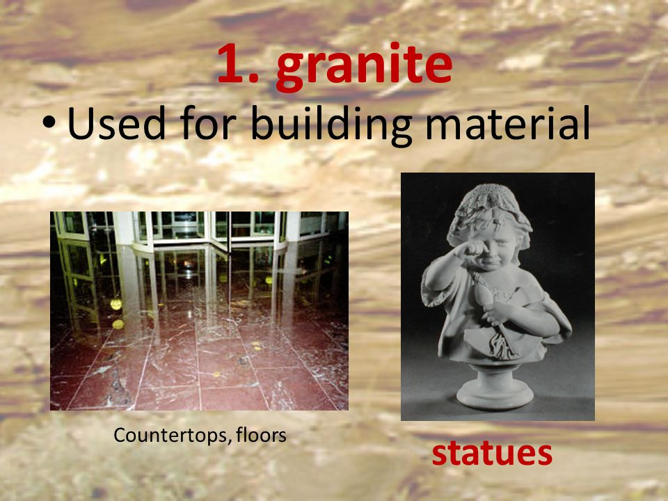 1. granite Used for building material Countertops, floors statues