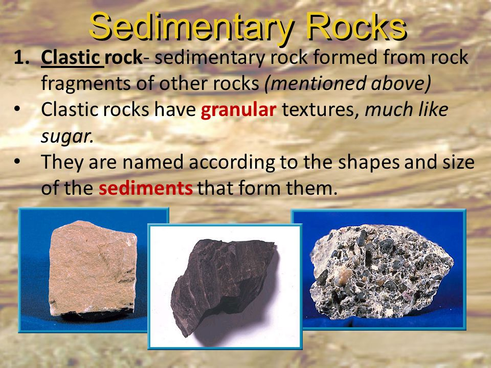 Sedimentary Rocks Clastic rock- sedimentary rock formed from rock fragments of other rocks (mentioned above)