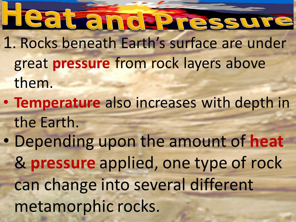 Heat and Pressure 1. Rocks beneath Earth's surface are under great pressure from rock layers above them.