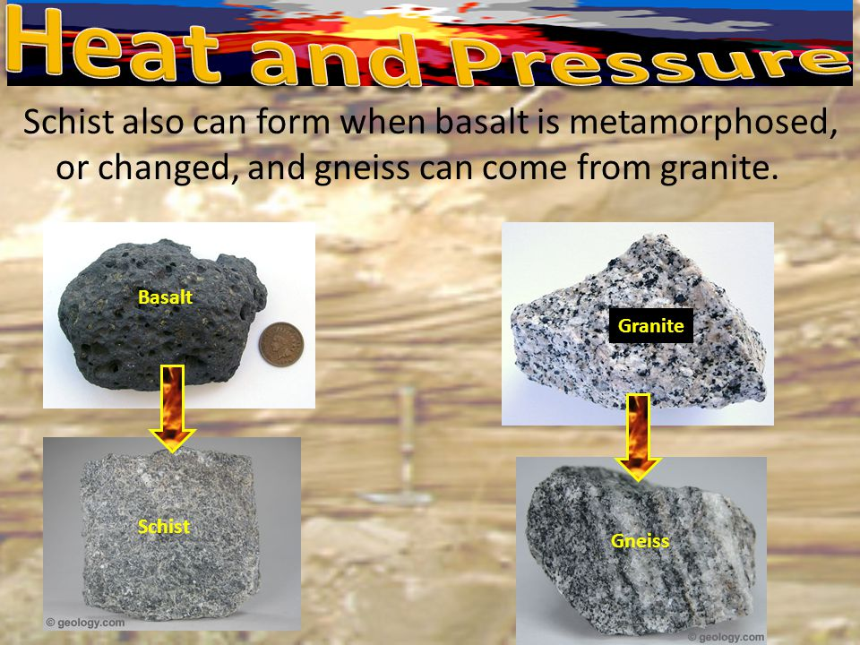 Heat and Pressure Schist also can form when basalt is metamorphosed, or changed, and gneiss can come from granite.