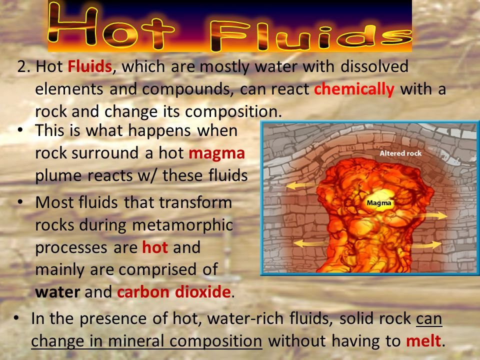 Hot Fluids 2. Hot Fluids, which are mostly water with dissolved elements and compounds, can react chemically with a rock and change its composition.