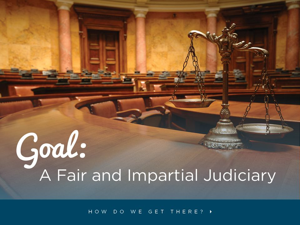 Our goal is to have judges who are fair and impartial; qualified for their positions, and not influenced by politics, public opinion or other outside influences.