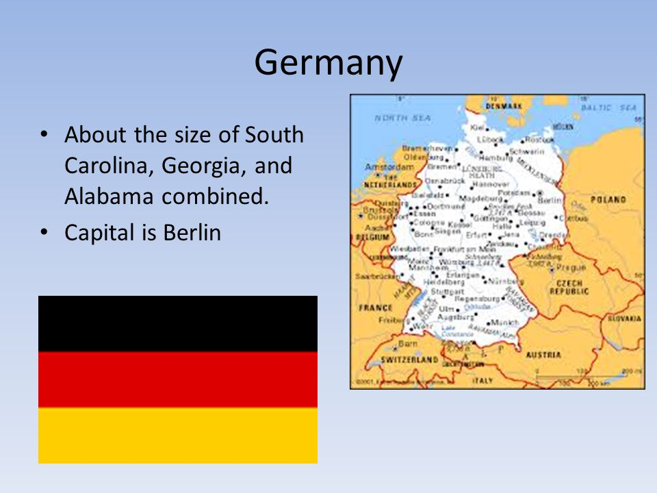 Germany About the size of South Carolina, Georgia, and Alabama combined. Capital is Berlin