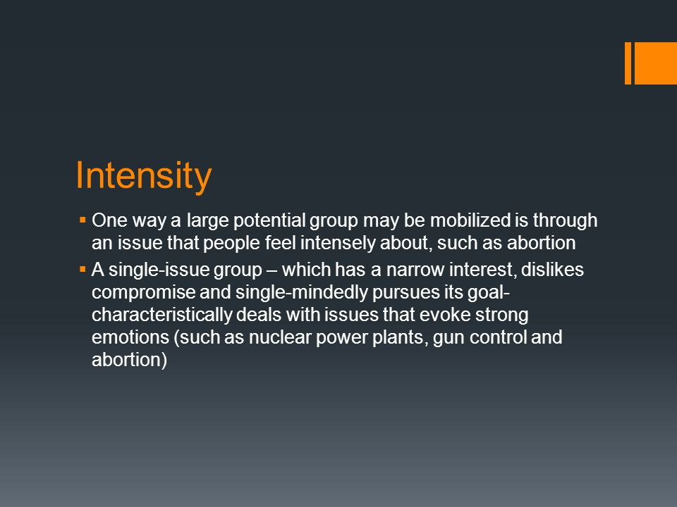 Intensity One way a large potential group may be mobilized is through an issue that people feel intensely about, such as abortion.