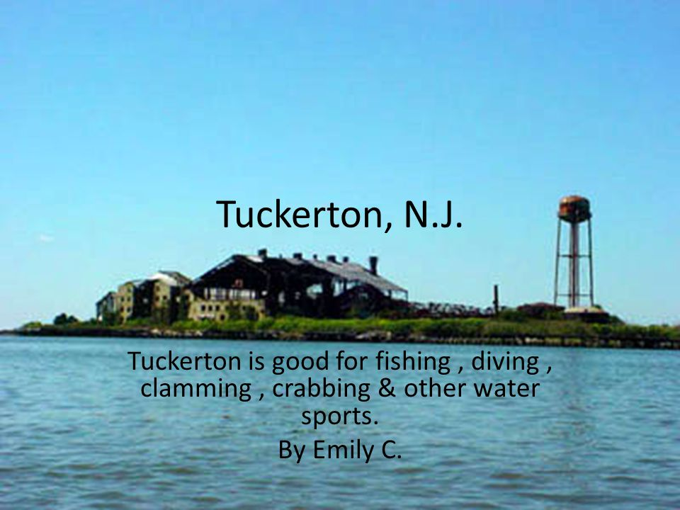 Tuckerton, N.J. Tuckerton is good for fishing , diving , clamming , crabbing & other water sports.