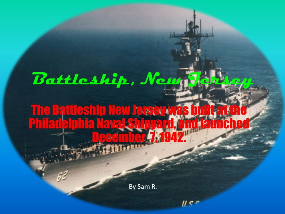 Battleship, New Jersey The Battleship New Jersey was built at the Philadelphia Naval Shipyard, and launched December 7, 1942.