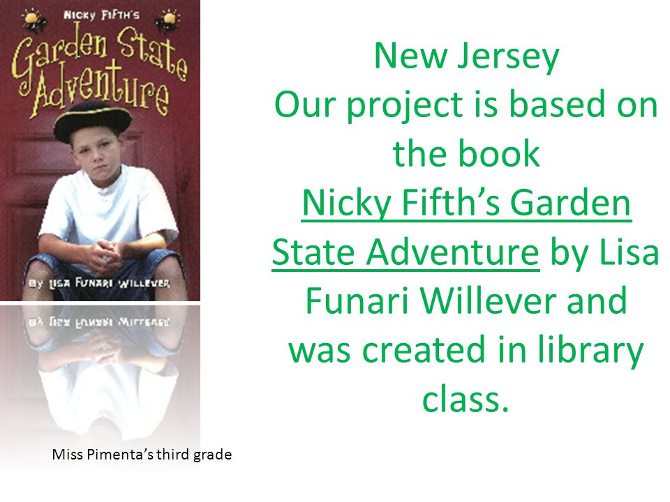 New Jersey Our project is based on the book Nicky Fifth's Garden State Adventure by Lisa Funari Willever and was created in library class.