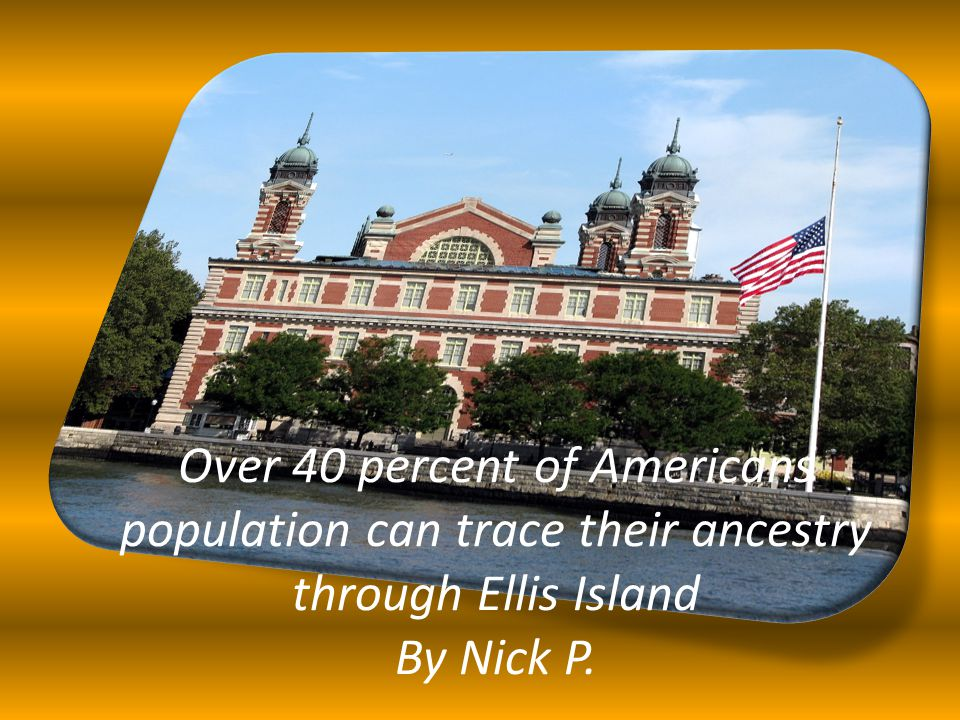 Over 40 percent of Americans population can trace their ancestry through Ellis Island By Nick P.