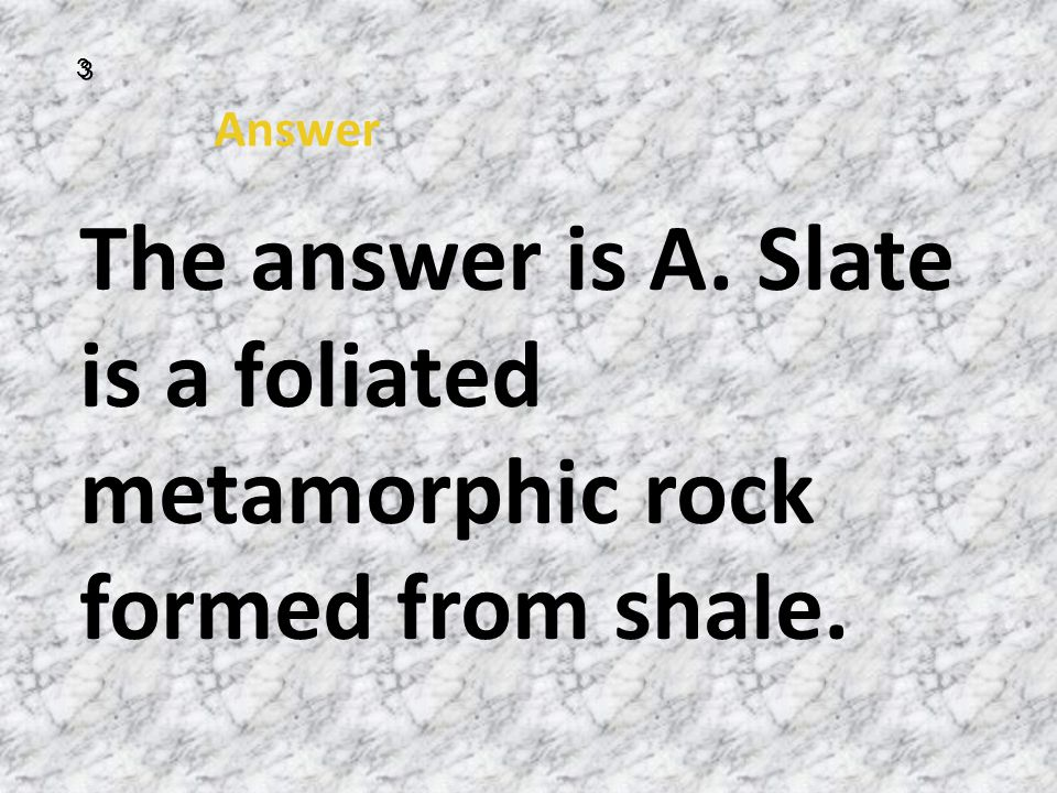 3 Answer The answer is A. Slate is a foliated metamorphic rock formed from shale.