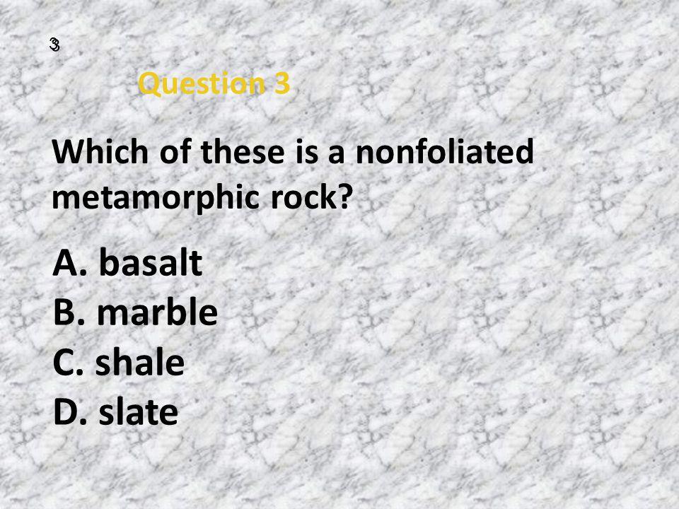A. basalt B. marble C. shale D. slate