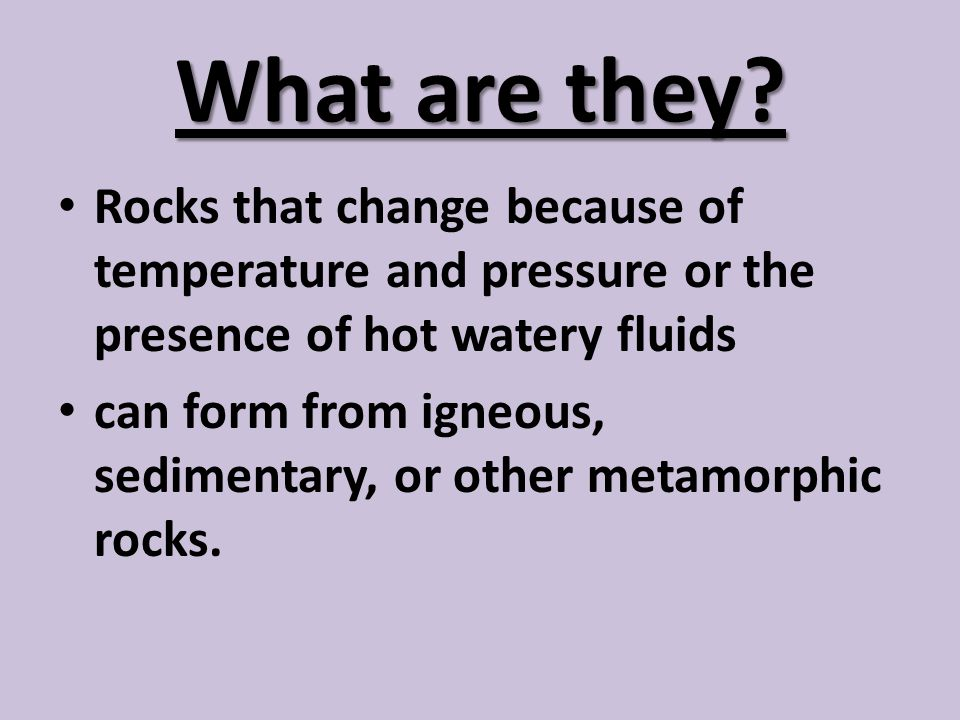 What are they Rocks that change because of temperature and pressure or the presence of hot watery fluids.
