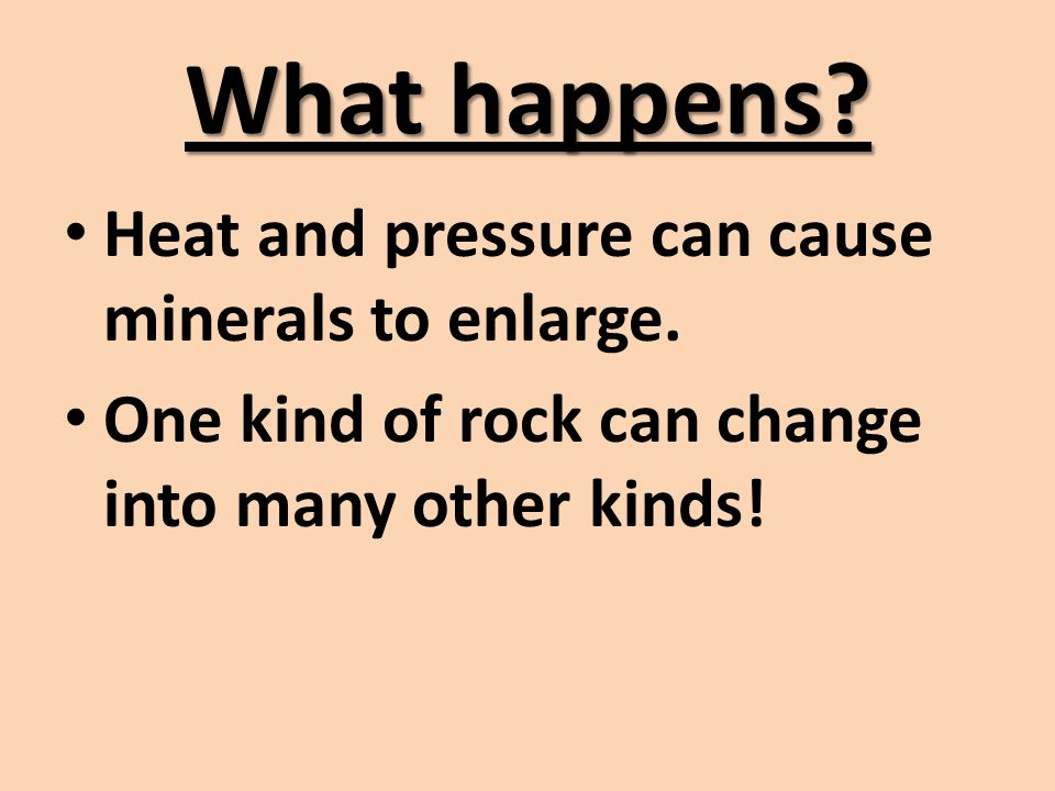 What happens Heat and pressure can cause minerals to enlarge.