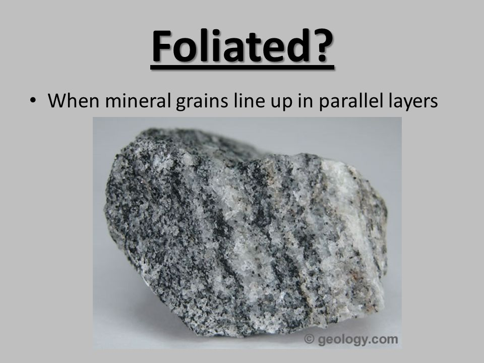 Foliated When mineral grains line up in parallel layers